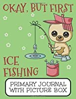 Okay, But First Ice Fishing Primary Journal With Picture Box: Adorable Winter Pomeranian Puppy Dog Out On The Lake