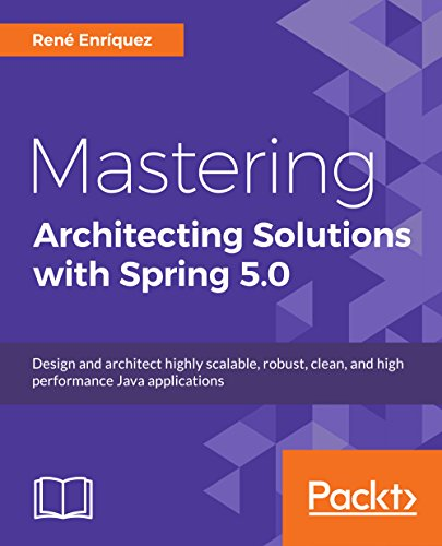Mastering Architecting Solutions with Spring 5.0: Design and architect highly scalable, robust, clean, and high performance Java applications