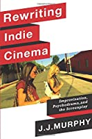 Rewriting Indie Cinema: Improvisation, Psychodrama, and the Screenplay (Film and Culture)