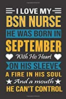 I Love My Bsn Nurse He Was Born In September With His Heart On His Sleeve A Fire In His Soul And A Mouth He Can't Control: Bsn Nurse birthday journal, Best Gift for Man and Women