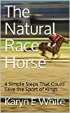 The Natural Race Horse: 4 Simple Steps That Could Save the Sport of Kings (English Edition)