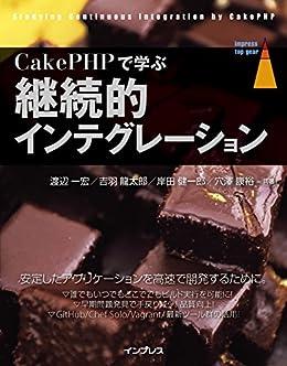 [渡辺 一宏, 吉羽 龍太郎, 岸田 健一郎, 穴澤 康裕]のCakePHPで学ぶ継続的インテグレーション