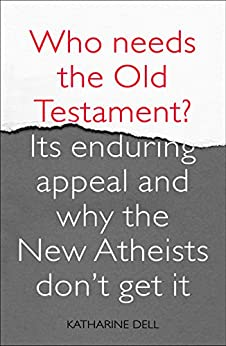 Who Needs the Old Testament?: Its Enduring Appeal and Why the New Atheists Don't Get It by [Dell, Katharine]
