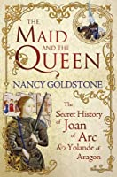 Maid and the Queen: The Secret History of Joan of Arc and Yolande of Aragon