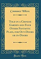 Told in a Chinese Garden and Four Other Fantastic Plays, for Out-Doors or In-Doors (Classic Reprint)