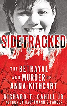 SIDETRACKED: The Betrayal And Murder Of Anna Kithcart by [Cahill, Richard T.]