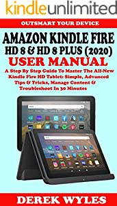 AMAZON KINDLE FIRE HD 8 & HD 8 PLUS (2020) USER MANUAL: A Step By Step Guide To Master The All-New Kindle Fire HD Tablet: Simple, Advanced Tips & Tricks, ... Troubleshoot In 30 Minutes (English Edition)