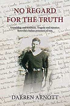 No Regard for the Truth: Friendship and kindness. Tragedy and injustice. Rowville's Italian prisoners of war. by [Arnott, Darren]