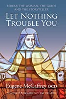 Let Nothing Trouble You: Teresa: the Woman, the Guide and the Storyteller: St Teresa of Avila Centenary Year 1515-2015