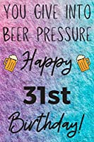 You Give Into Beer Pressure Happy 31st Birthday: Funny 31st Birthday Gift Journal / Notebook / Diary Quote (6 x 9 - 110 Blank Lined Pages)