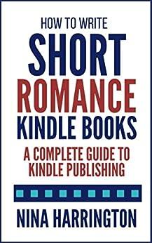 How to Write Short Romance Kindle Books: A Complete Guide to Kindle Publishing by [Harrington, Nina]