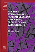 Adaptive Stream Mining: Pattern Learning and Mining from Evolving Data Streams (Frontiers in Artificial Intelligence and Applications)