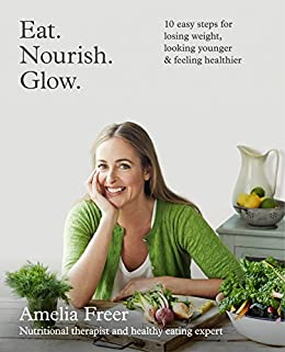 Eat. Nourish. Glow.: 10 easy steps for losing weight, looking younger & feeling healthier by [Freer, Amelia]