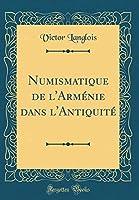 Numismatique de l'Arménie Dans l'Antiquité (Classic Reprint)