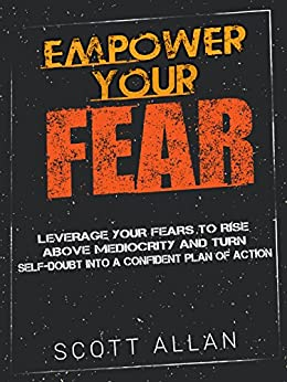 Empower Your Fear: Leverage Your Fears To Rise Above Mediocrity and Turn Self-Doubt Into a Confident Plan of Action by [Allan, Scott]