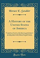 A History of the United States of America: Preceded by a Narrative of the Discovery and Settlement of North America and of the Events Which Led to the Independence of the Thirteen English Colonies (Classic Reprint)