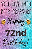 You Give Into Beer Pressure Happy 72nd Birthday: Funny 72nd Birthday Gift Journal / Notebook / Diary Quote (6 x 9 - 110 Blank Lined Pages)