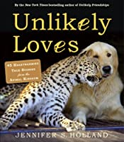 Unlikely Loves: 43 Heartwarming Stories from the Animal Kingdom (Unlikely Friendships)