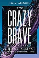 The Crazybrave Songwriter: A Spiritual Guide to Creative Songwriting