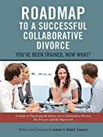 Roadmap to a Successful Collaborative Divorce: You've Been Trained, Now What?: A Guide to Practicing the Basics of a Collaborative Divorce: The Process and the Paperwork
