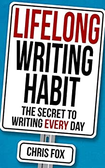 Lifelong Writing Habit: The Secret to Writing Every Day: Write Faster, Write Smarter by [Fox, Chris]