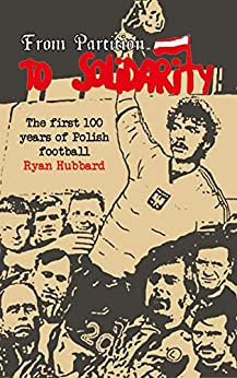From Partition to Solidarity: The first 100 years of Polish football by [Hubbard, Ryan]