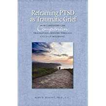 Reframing PTSD as Traumatic Grief: How Caregivers Can Companion Traumatized Grievers Through Catch-Up Mourning (The Companioning Series)