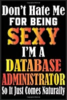 Don't Hate Me For Being Sexy,I'm A Database Administrator So It just Come Naturally: Don't Hate Me For Being Sexy,I'm A Database Administrator So It just Come Naturally Lined Journal Notebook-Lined Journal Notebook For Database Administrator