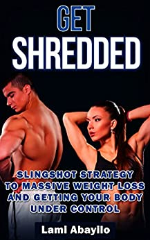 Get Shredded: Slingshot Strategy to Massive Weight Loss and Getting Your Body Under Control by [Abayilo, Lami ]