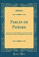 Fables de Phèdre: Avec Des Notes, Des Éclaircissements, Et Un Petit Dictionnaire À La Fin, À l'Usage Des Commençants (Classic Reprint)