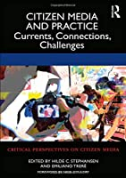 Citizen Media and Practice: Currents, Connections, Challenges (Critical Perspectives on Citizen Media)