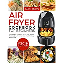 Air Fryer Cookbook For Beginners #2019: Easy, Healthy and Low Carb Air Fryer Recipes That Are Easy-To-Remember   Made For Very Busy People (Air Fryer Cookook 1)