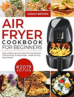 Air Fryer Cookbook For Beginners #2019: Easy, Healthy and Low Carb Air Fryer Recipes That Are Easy-To-Remember | Made For Very Busy People (Air Fryer Cookook 1) by [Brown, Sarah]
