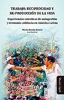 Trabajo, reciprocidad y re-producción de la vida : experiencias colectivas de autogestión y economía solidaria en América Latina