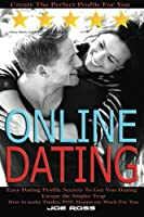 Online Dating: Escape the Singles Trap, Create the Perfect Profile for You, Easy Dating Profile Secrets to Get You Dating, How to Make Tinder, Pof, Happn Etc Work for You