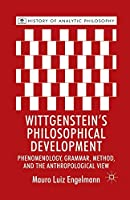 Wittgenstein's Philosophical Development: Phenomenology, Grammar, Method, and the Anthropological View (History of Analytic Philosophy)
