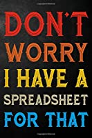 Don't Worry I Have A Spreadsheet For That: Funny Coworker Journal  / Office Gag Notebook For Coworkers ( 6 x 9 - 110 Blank Lined Pages )