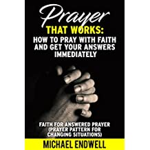 How to Pray With Faith and Get Your Answers Immediately: Faith for answered prayers (Prayer pattern for changing situations).