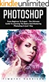 Photoshop: From Beginner to Expert - The Ultimate Guide to Learning the Basics and Mastering Photoshop in Just 1 Day (Grap...