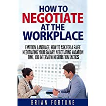 How to negotiate at the workplace: Emotion, language, how to ask for a raise, negotiating your salary, negotiating vacation time, job interview negotiation tactics (Negotiations at the workplace)