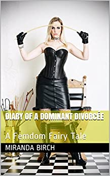 Diary of a Dominant Divorcée: A Femdom Fairy Tale by [Birch, Miranda]