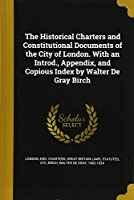 The Historical Charters and Constitutional Documents of the City of London. with an Introd., Appendix, and Copious Index by Walter de Gray Birch