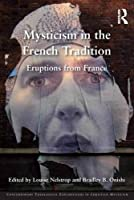Mysticism in the French Tradition: Eruptions from France (Contemporary Theological Explorations in Mysticism)