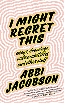 I Might Regret This: Essays, Drawings, Vulnerabilities and Other Stuff by [Jacobson, Abbi]