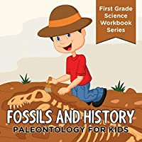Fossils and History: Paleontology for Kids (First Grade Science Workbook Series)