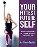Your Fittest Future Self: Making Choices Today for a Happier, Healthier, Fitter Future You