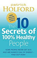 The 10 Secrets of 100% Healthy People: The Grounbreaking Guide to Transforming Your Health