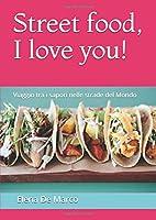 Street food, I love you!: Viaggio tra i sapori nelle strade del Mondo