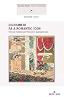 Richard III As a Romantic Icon: Textual, Cultural and Theatrical Appropriations (Romantic Studies: Theories and Practices)