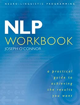 NLP Workbook: A practical guide to achieving the results you want by [O'Connor, Joseph]
